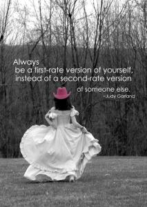ALWAYS B A FIRST RATE VERSION OF URSELF INSTEAD OF 2nd RATE VERSION OF SOME 1 ELSE